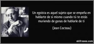 frase-un-egoista-es-aquel-sujeto-que-se-empena-en-hablarte-de-si-mismo-cuando-tu-te-estas-muriendo-jean-cocteau-148038